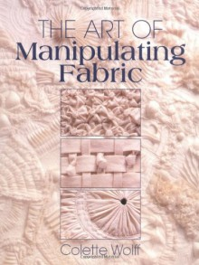 The Art of Manipulating Fabric - Colette Wolff