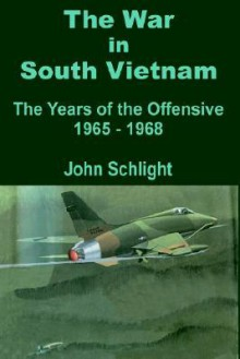 The War in South Vietnam: The Years of the Offensive 1965 - 1968 - John Schlight