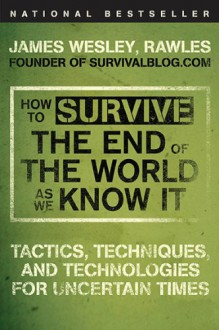 How to Survive the End of the World as We Know It: Tactics, Techniques and Technologies for Uncertain Times. James Wesley, Rawles [Sic] - James Wesley Rawles