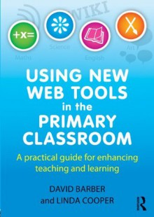 Using New Web Tools in the Primary Classroom: A practical guide for enhancing teaching and learning - David Barber, Linda Cooper