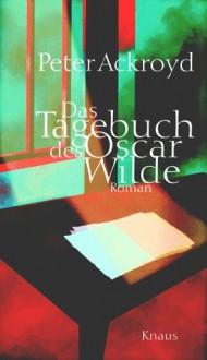 Das Tagebuch des Oscar Wilde - Peter Ackroyd, Melanie Walz