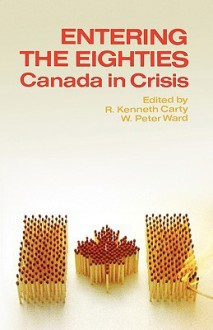 Entering the Eighties: Canada in Crisis - R. Kenneth Carty, W. Peter Ward
