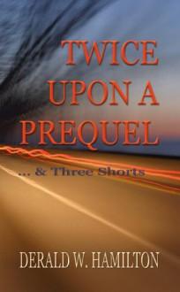 Twice Upon A Prequel And Three Shorts - Derald Hamilton