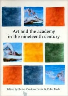 Art and the Academy in the Nineteenth Century - Rafael Cardoso, Colin Trodd