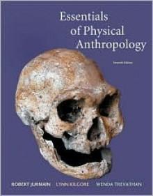 Essentials of Physical Anthropology - Robert Jurmain, Lynn Kilgore, Wenda Trevathan