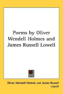 Poems by Oliver Wendell Holmes and James Russell Lowell - Oliver Wendell Holmes Sr., James Russell Lowell