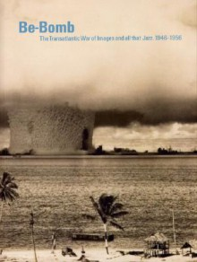 Be-Bomb: The Transatlantic War of Images and All That Jazz. 1946-1956 - Serge Guilbaut