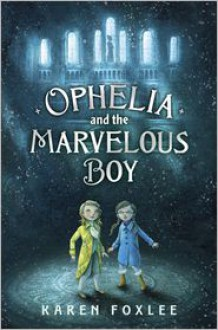 Ophelia and the Marvelous Boy - Karen Foxlee
