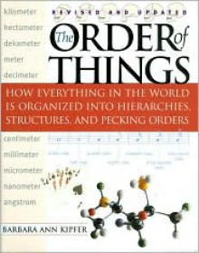 The Order of Things: How Everything in the World Is Organized Into Hierarchies, Structures, and Pecking Orders - Barbara Ann Kipfer