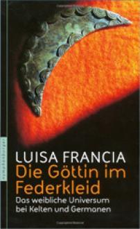 Die Göttin im Federkleid. Das weibliche Universum bei Kelten und Germanen - Luisa Francia