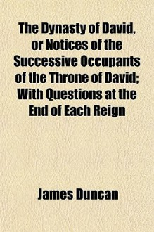 The Dynasty of David, or Notices of the Successive Occupants of the Throne of David; With Questions at the End of Each Reign - James Duncan
