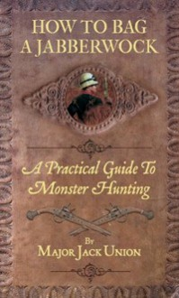 How to Bag a Jabberwock: A Practical Guide to Monster Huntin - Jack Union