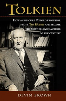Tolkien: How an Obscure Oxford Professor Wrote The Hobbit and Became the Most Beloved Author of the Century - Devin Brown