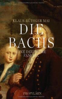 Die Bachs: Eine deutsche Familie - Klaus-Rüdiger Mai
