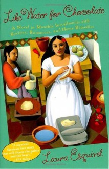 Like Water for Chocolate: A Novel in Monthly Installments with Recipes, Romances, and Home Remedies - Laura Esquivel