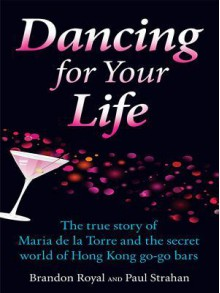 Dancing for Your Life: The True Story of Maria de La Torre and the Secret World of Hong Kong Go-Go Bars - Brandon Royal, Paul Strahan