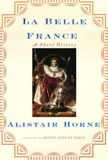 La Belle France: A Short History - Alistair Horne
