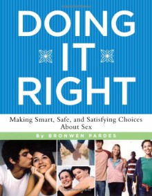 Doing It Right: Making Smart, Safe, and Satisfying Choices About Sex - Bronwen Pardes