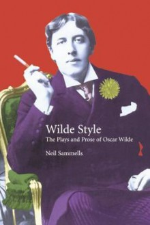 Wilde Style: The Plays and Prose of Oscar Wilde (Studies in Eighteenth and Nineteenth Century Literature Series) - Neil Sammells