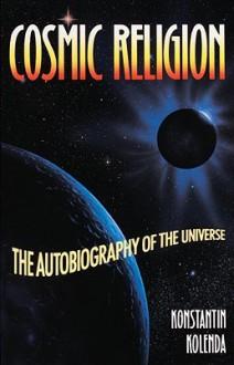 Cosmic Religion: An Autobiography of the Universe - Konstantin Kolenda