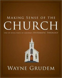 Making Sense of the Church: One of Seven Parts from Grudem's Systematic Theology - Wayne A. Grudem