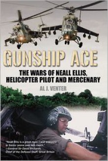 Gunship Ace: The Wars of Neall Ellis, Gunship Pilot and Mercenary - Al J. Venter