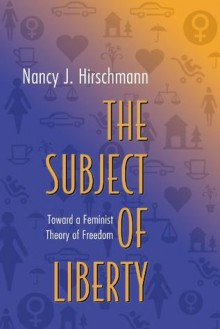 The Subject of Liberty: Toward a Feminist Theory of Freedom - Nancy J. Hirschmann