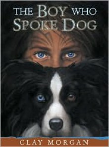 The Boy Who Spoke Dog - Clay Morgan