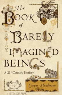 The Book Of Barely Imagined Beings: A 21st Century Bestiary - Caspar Henderson