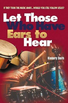 Let Those Who Have Ears to Hear: If They Took the Music Away...Would You Still Follow Jesus? - Kimberly Smith