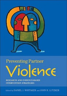 Preventing Partner Violence: Research and Evidence-Based Intervention Strategies - Daniel J. Whitaker, John R. Lutzker
