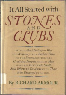 It All Started With Stones and Clubs: Being a Short History of War and Weaponry from Earliest Times to the Present, Noting the Gratifying Progress Made - Richard Armour