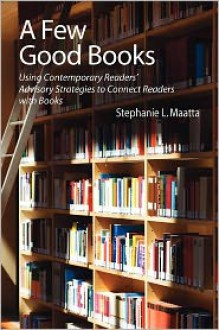 A Few Good Books: Using Contemporary Readers' Advisory Strategies to Connect Readers With Books - Stephanie L. Maatta