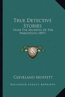 True Detective Stories - Cleveland Moffett