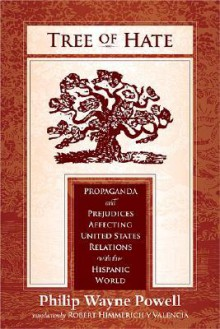 Tree of Hate: Propaganda and Prejudices Affecting United States Relations with the Hispanic World - Philip Wayne Powell, Robert Himmerich Y Valencia