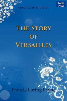 The Story of Versailles - Francis Loring Payne