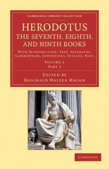 Herodotus: The Seventh, Eighth, and Ninth Books: With Introduction, Text, Apparatus, Commentary, Appendices, Indices, Maps - Herodotus, Reginald Walter Macan