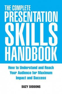 The Complete Presentation Skills Handbook: How to Understand and Reach Your Audience for Maximum Impact and Success - Suzy Siddons