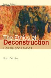 ETHICS OF DECONSTRUCTION, THE - Simon Critchley