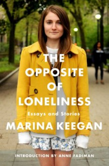 The Opposite of Loneliness: Essays and Stories - Marina Keegan