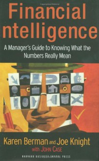 Financial Intelligence: A Manager's Guide to Knowing What the Numbers Really Mean - Karen Berman, John Case, Joe Knight
