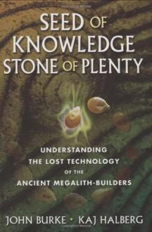 Seed of Knowledge, Stone of Plenty: Understanding the Lost Technology of the Ancient Megalith-Builders - John A. Burke, Kaj Halberg