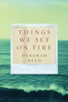 Things We Set on Fire - Deborah Reed