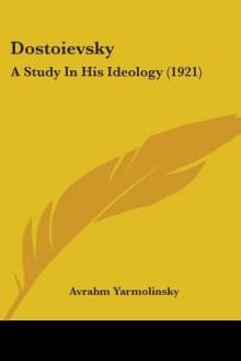 Dostoievsky: A Study in His Ideology - Avrahm Yarmolinsky