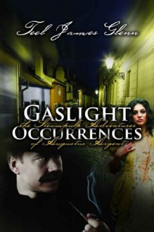 Gaslight Occurrences: The Steampulp Adventures of Augustus Argent - Teel James Glenn