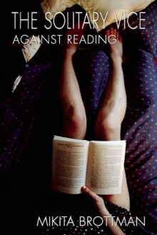 The Solitary Vice: Against Reading - Mikita Brottman