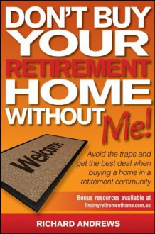 Don't Buy Your Retirement Home Without Me!: Avoid the Traps and Get the Best Deal When Buying a Home in a Retirement Community - Richard Andrews