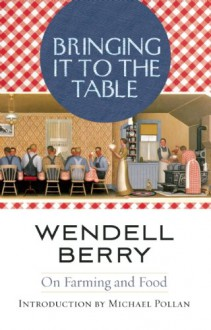 Bringing it to the Table: Writings on Farming and Food - Wendell Berry, Michael Pollan