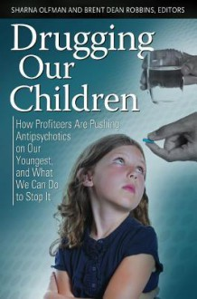Drugging Our Children: How Profiteers Are Pushing Antipsychotics on Our Youngest, and What We Can Do to Stop It - Sharna Olfman, Brent Dean Robbins