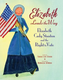 Elizabeth Leads the Way: Elizabeth Cady Stanton and the Right to Vote - Tanya Lee Stone, Rebecca Gibbon